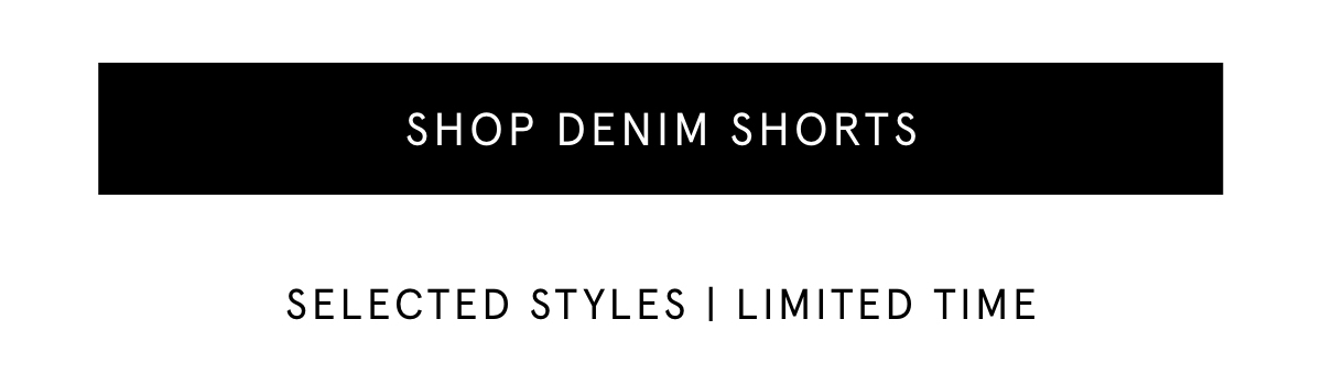 SHOP DENIM SHORTS. SELECTED STYLES | LIMITED TIME