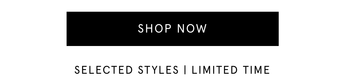 SHOP NOW. SELECTED STYLES | LIMITED TIME